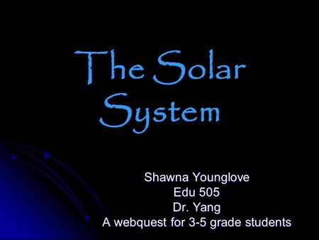 The Solar System Shawna Younglove Edu 505 Dr. Yang A webquest for 3-5 grade students.