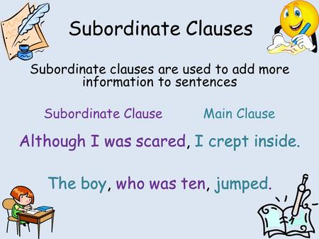 Subordinate Clauses Subordinate clauses are used to add more information to sentences Subordinate ClauseMain Clause Although I was scared, I crept inside.