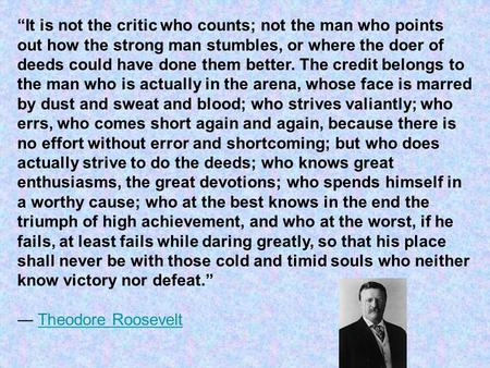 """It is not the critic who counts; not the man who points out how the strong man stumbles, or where the doer of deeds could have done them better. The credit."
