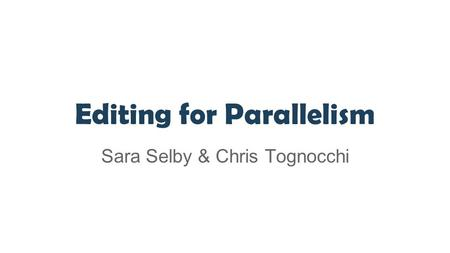 Editing for Parallelism Sara Selby & Chris Tognocchi.
