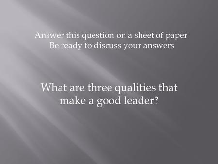 What are three qualities that make a good leader? Answer this question on a sheet of paper Be ready to discuss your answers.