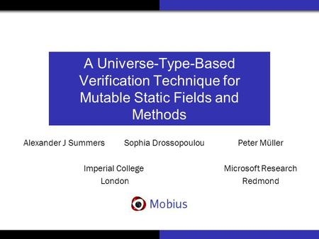 A Universe-Type-Based Verification Technique for Mutable Static Fields and Methods Alexander J Summers Sophia Drossopoulou Imperial College London Peter.