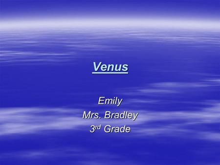 Venus Emily Mrs. Bradley 3 rd Grade. Venus  Distance from the sun: 67.2 million miles  Rotation (1 day): 243 Earth days  Revolution (1 year): 225 Earth.