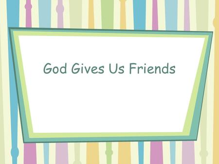 God Gives Us Friends. God Gives Us Friends Repeat 2X.
