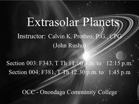 Extrasolar Planets Instructor: Calvin K. Prothro; P.G., CPG (John Rusho) Section 003: F343, T Th 11:00 p.m. to 12:15 p.m. Section 004: F381, T Th 12:30.