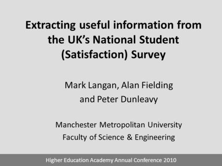 Extracting useful information from the UK's National Student (Satisfaction) Survey Mark Langan, Alan Fielding and Peter Dunleavy Manchester Metropolitan.