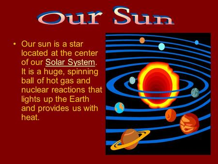 Our sun is a star located at the center of our Solar System. It is a huge, spinning ball of hot gas and nuclear reactions that lights up the Earth and.