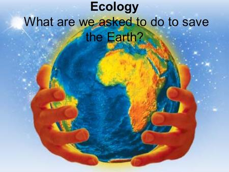 Ecology What are we asked to do to save the Earth?