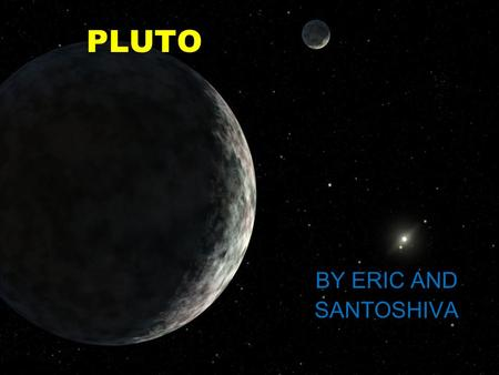 PLUTO BY ERIC AND SANTOSHIVA History the person who discovered Pluto is called Clyde W.Tombough and the month and the year they discovered is Febuary.