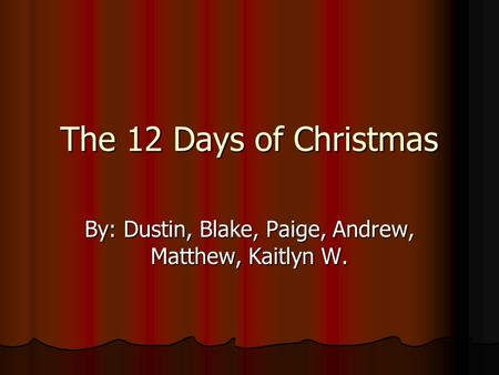 The 12 Days of Christmas By: Dustin, Blake, Paige, Andrew, Matthew, Kaitlyn W.