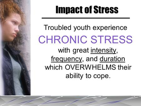 Troubled youth experience CHRONIC STRESS with great intensity, frequency, and duration which OVERWHELMS their ability to cope. Impact of Stress.