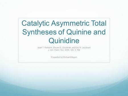 Catalytic Asymmetric Total Syntheses of Quinine and Quinidine Izzat T. Raheem, Steven N. Goodman, and Eric N. Jacobsen J. Am. Chem. Soc. 2004, 126, 3,