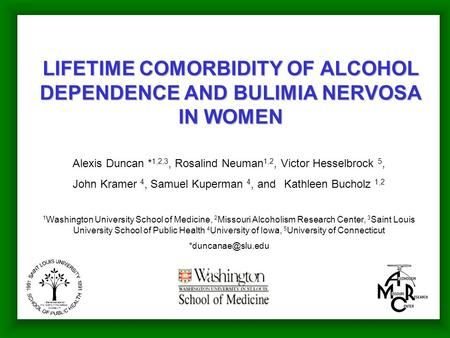 LIFETIME COMORBIDITY OF ALCOHOL DEPENDENCE AND BULIMIA NERVOSA IN WOMEN Alexis Duncan * 1,2,3, Rosalind Neuman 1,2, Victor Hesselbrock 5, John Kramer 4,
