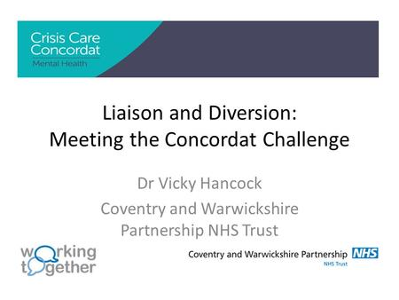 Liaison and Diversion: Meeting the Concordat Challenge Dr Vicky Hancock Coventry and Warwickshire Partnership NHS Trust.