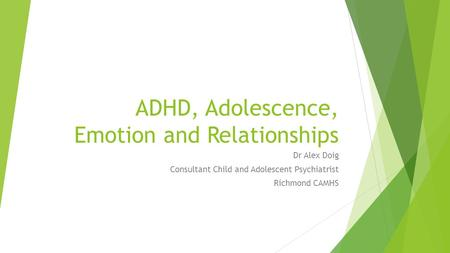 ADHD, Adolescence, Emotion and Relationships Dr Alex Doig Consultant Child and Adolescent Psychiatrist Richmond CAMHS.