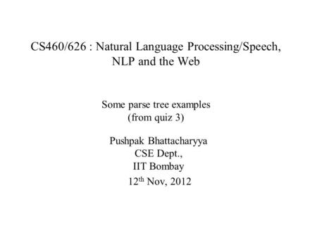 CS460/626 : Natural Language Processing/Speech, NLP and the Web Some parse tree examples (from quiz 3) Pushpak Bhattacharyya CSE Dept., IIT Bombay 12 th.