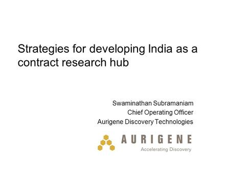 Strategies for developing India as a contract research hub Swaminathan Subramaniam Chief Operating Officer Aurigene Discovery Technologies.
