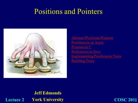 1 Jeff Edmonds York University COSC 2011 Lecture 2 Abstract Positions/Pointers Positions in an Array Pointers in C References in Java Implementing Positions.