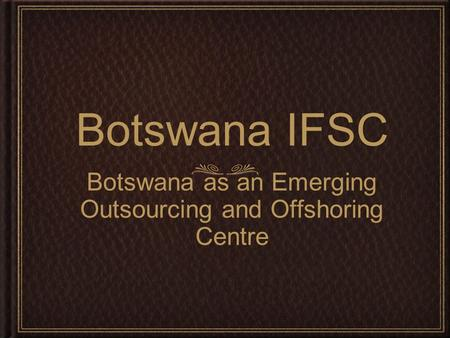 Botswana IFSC Botswana as an Emerging Outsourcing and Offshoring Centre.