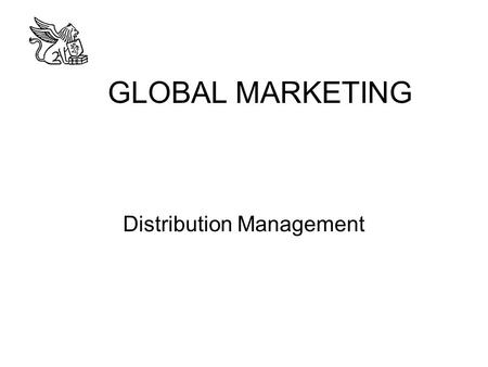 GLOBAL MARKETING Distribution Management. Why A Distribution Strategy? To make the right quantities of the right product or service available at the right.