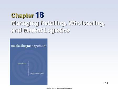 Copyright 2004 © Pearson Education Canada Inc. 18-1 Chapter 18 Managing Retailing, Wholesaling, and Market Logistics.