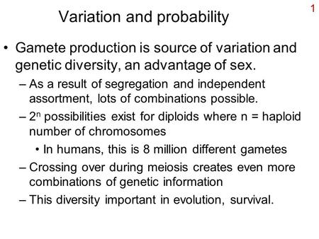 1 Variation and probability Gamete production is source of variation and genetic diversity, an advantage of sex. –As a result of segregation and independent.