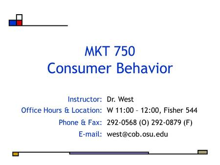 Instructor:Dr. West Office Hours & Location:W 11:00 – 12:00, Fisher 544 Phone & Fax:292-0568 (O) 292-0879 (F) MKT 750 Consumer.