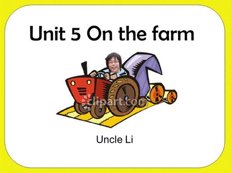 Unit 5 On the farm Uncle Li Benny, you're a bad boy. Our farm is so busy. Listen carefully.