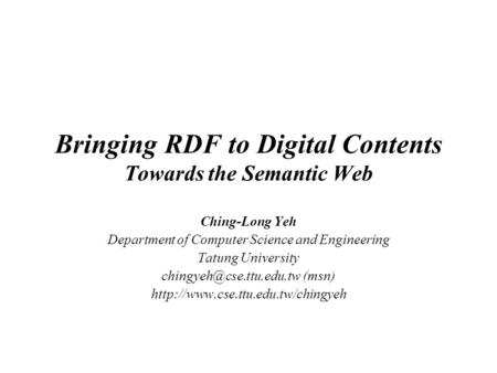 Bringing RDF to Digital Contents Towards the Semantic Web Ching-Long Yeh Department of Computer Science and Engineering Tatung University