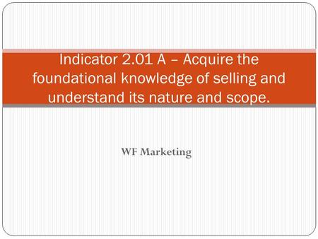 WF Marketing Indicator 2.01 A – Acquire the foundational knowledge of selling and understand its nature and scope.
