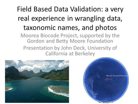 Field Based Data Validation: a very real experience in wrangling data, taxonomic names, and photos Moorea Biocode Project, supported by the Gordon and.