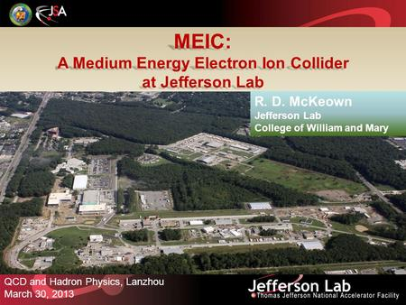 MEIC: A Medium Energy Electron Ion Collider at Jefferson Lab QCD and Hadron Physics, Lanzhou March 30, 2013 R. D. McKeown Jefferson Lab College of William.