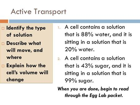 Active Transport 1. A cell contains a solution that is 88% water, and it is sitting in a solution that is 20% water. 2. A cell contains a solution that.