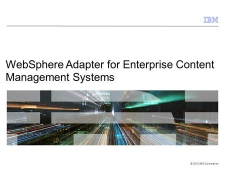 © 2010 IBM Corporation WebSphere Adapter for Enterprise Content Management Systems.