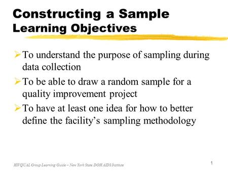 HIVQUAL Group Learning Guide – New York State DOH AIDS Institute 1 Constructing a Sample Learning Objectives  To understand the purpose of sampling during.