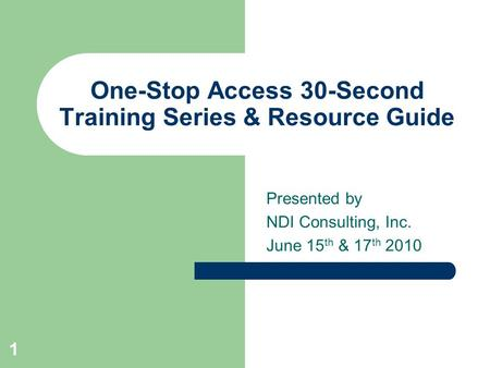 One-Stop Access 30-Second Training Series & Resource Guide Presented by NDI Consulting, Inc. June 15 th & 17 th 2010 1.