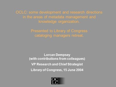 Lorcan Dempsey (with contributions from colleagues) VP Research and Chief Strategist Library of Congress, 15 June 2004 OCLC: some development and research.