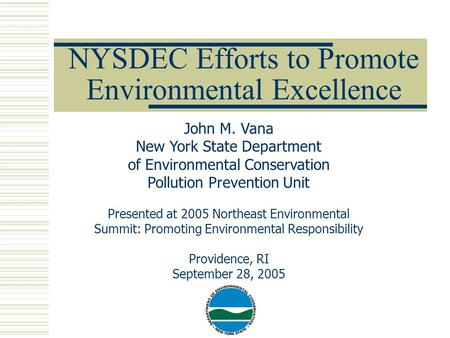 NYSDEC Efforts to Promote Environmental Excellence John M. Vana New York State Department of Environmental Conservation Pollution Prevention Unit Presented.