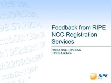 Feedback from RIPE NCC Registration Services Alex Le Heux, RIPE NCC RIPE64 Ljubljana.