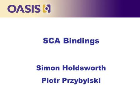 SCA Bindings Simon Holdsworth Piotr Przybylski. Agenda n SCA Bindings Overview l Bindings TC Charter n Bindings l Web Services Binding l JMS Binding l.