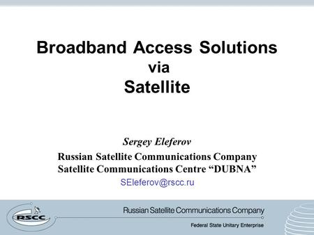 "Broadband Access Solutions via Satellite Sergey Eleferov Russian Satellite Communications Company Satellite Communications Centre ""DUBNA"""