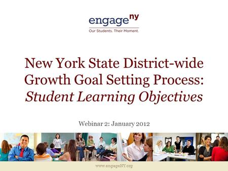 Www.engageNY.org New York State District-wide Growth Goal Setting Process: Student Learning Objectives Webinar 2: January 2012.