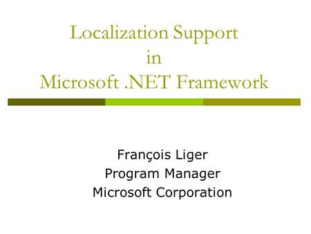 Localization Support in Microsoft.NET Framework François Liger Program Manager Microsoft Corporation.