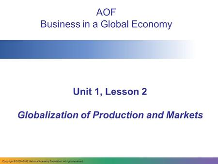 Unit 1, Lesson 2 Globalization of Production and Markets AOF Business in a Global Economy Copyright © 2009–2012 National Academy Foundation. All rights.