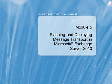 Module 5 Planning and Deploying Message Transport in Microsoft® Exchange Server 2010.