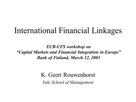 "International Financial Linkages K. Geert Rouwenhorst Yale School of Management ECB-CFS workshop on ""Capital Markets and Financial Integration in Europe"""