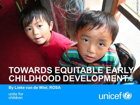 1 TOWARDS EQUITABLE EARLY CHILDHOOD DEVELOPMENT By Lieke van de Wiel, ROSA © UNICEF/2011/Dang.