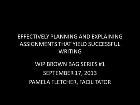 EFFECTIVELY PLANNING AND EXPLAINING ASSIGNMENTS THAT YIELD SUCCESSFUL WRITING WIP BROWN BAG SERIES #1 SEPTEMBER 17, 2013 PAMELA FLETCHER, FACILITATOR.