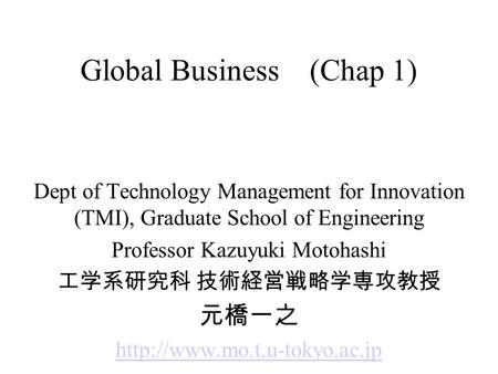 Global Business (Chap 1) Dept of Technology Management for Innovation (TMI), Graduate School of Engineering Professor Kazuyuki Motohashi 工学系研究科 技術経営戦略学専攻教授.