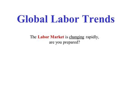 Global Labor Trends The Labor Market is changing rapidly, are you prepared?